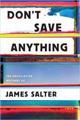 Don't Save Anything features some of the best of James Salter's nonfiction, previously published in magazines, but not collected until now.  This is just one of the many treasures readers can look forward to this fall.